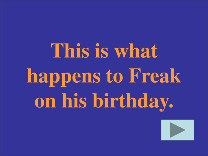 This is what happens to Freak on his birthday.