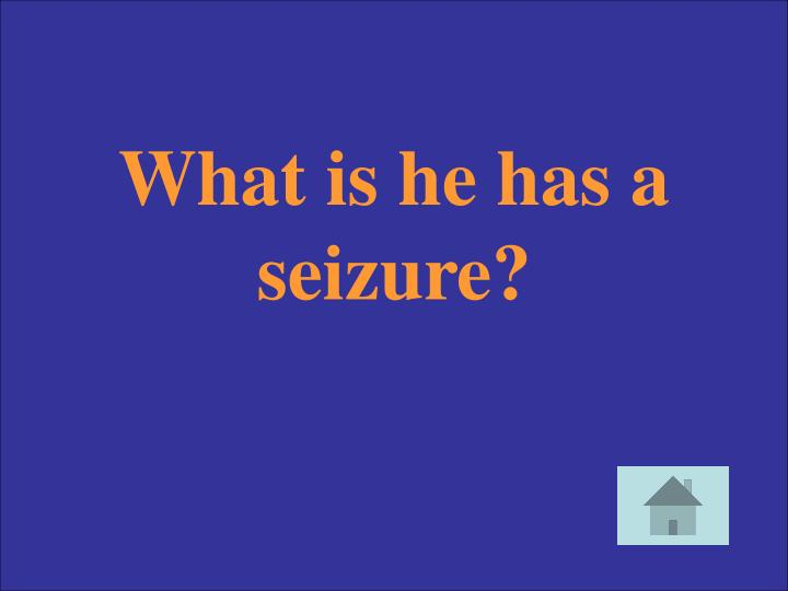 What is he has a seizure?