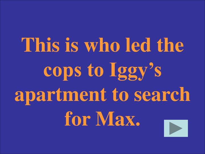 This is who led the cops to Iggy's apartment to search for Max.