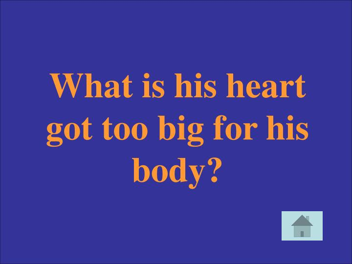 What is his heart got too big for his body?