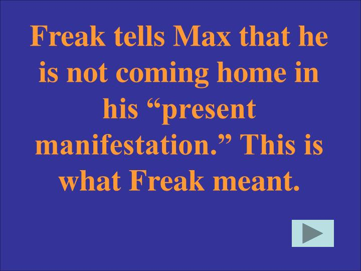 "Freak tells Max that he is not coming home in his ""present manifestation."" This is what Freak meant."