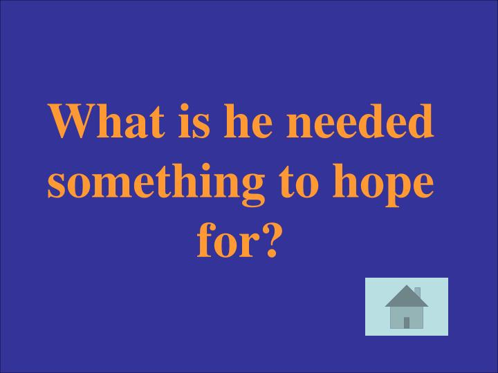 What is he needed something to hope for?