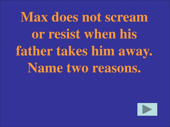 Max does not scream or resist when his father takes him away. Name two reasons.