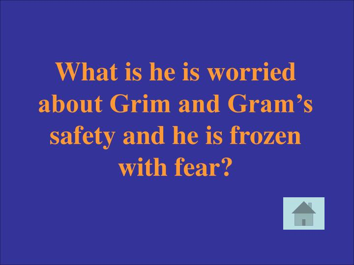 What is he is worried about Grim and Gram's safety and he is frozen with fear?