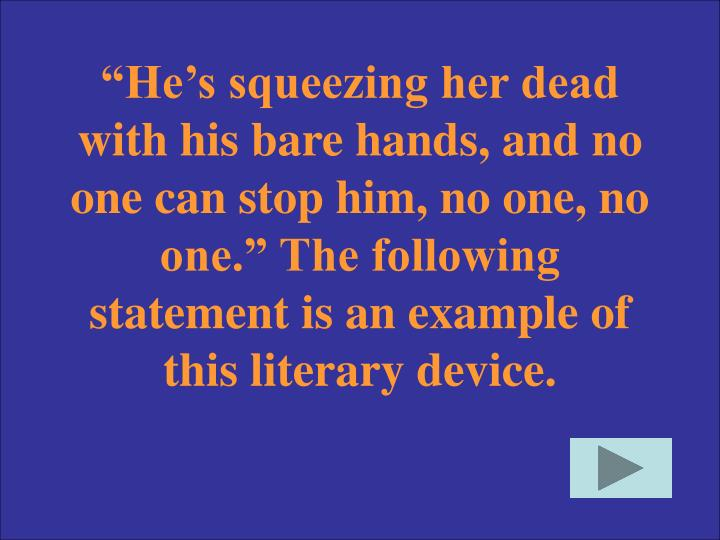 """He's squeezing her dead with his bare hands, and no one can stop him, no one, no one."" The following statement is an example of this literary device."