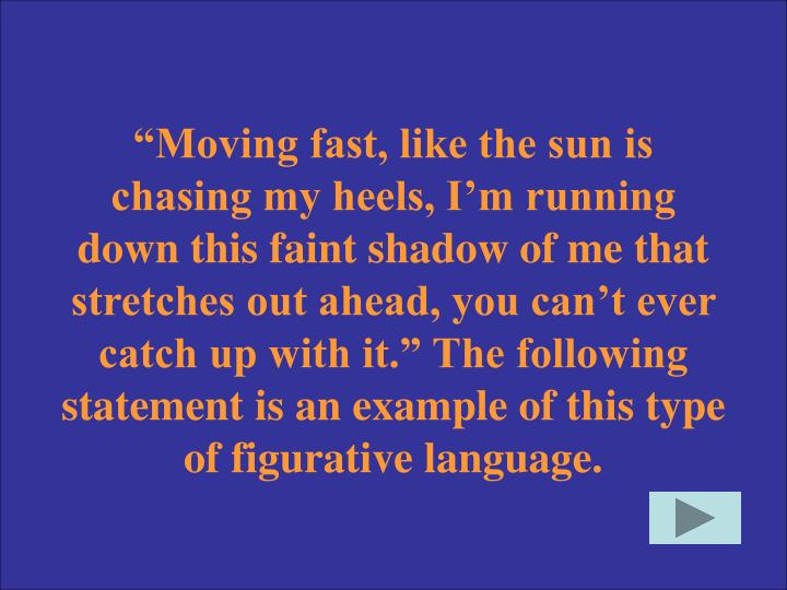 """Moving fast, like the sun is chasing my heels, I'm running down this faint shadow of me that stretches out ahead, you can't ever catch up with it."" The following statement is an example of this type of figurative language."