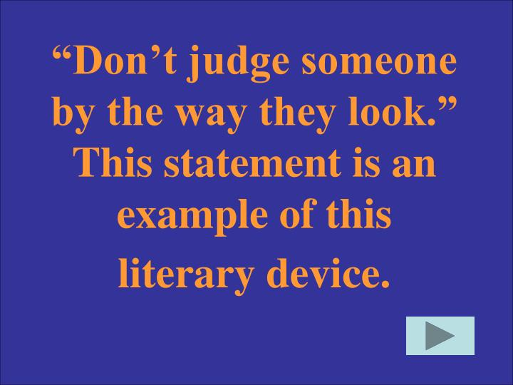 """Don't judge someone by the way they look."" This statement is an example of this literary device."