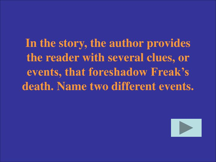 In the story, the author provides the reader with several clues, or events, that foreshadow Freak's death. Name two different events.