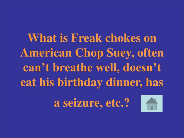 What is Freak chokes on American Chop Suey, often can't breathe well, doesn't eat his birthday dinner, has a seizure, etc.?