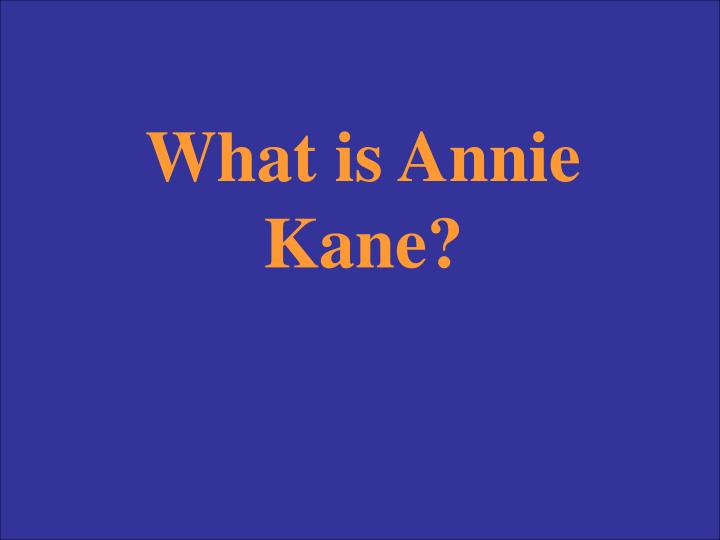 What is Annie Kane?