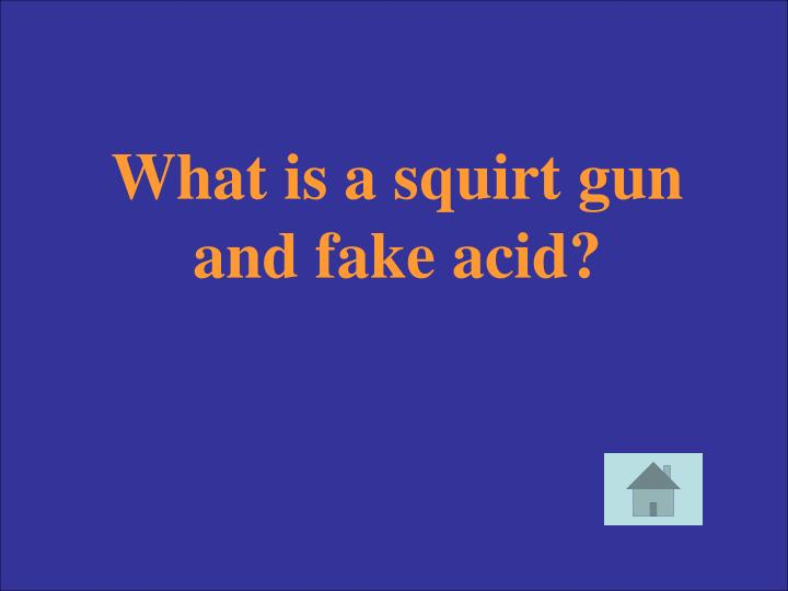 What is a squirt gun and fake acid?