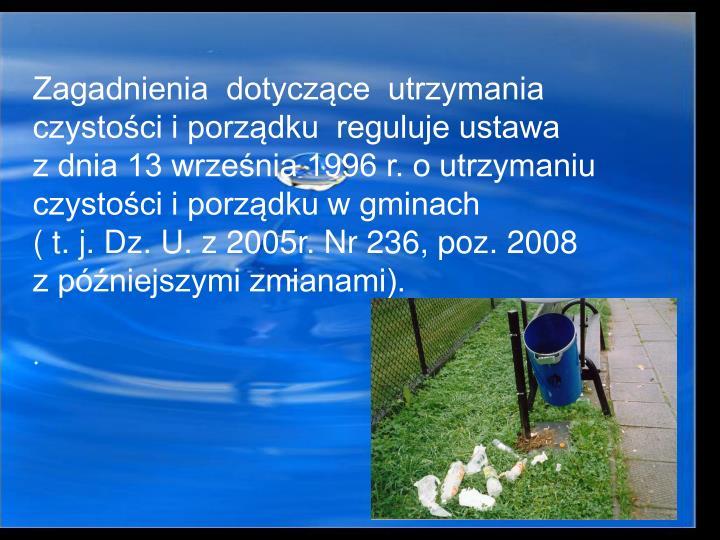 Zagadnienia  dotyczce  utrzymania czystoci i porzdku  reguluje ustawa            z dnia 13 wrzenia 1996 r. o utrzymaniu czystoci i porzdku w gminach                             ( t. j. Dz. U. z 2005r. Nr 236, poz. 2008            z pniejszymi zmianami).