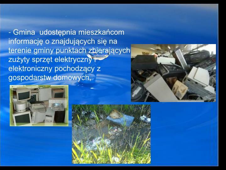 - Gmina  udostpnia mieszkacom informacj o znajdujcych si na terenie gminy punktach zbierajcych zuyty sprzt elektryczny i elektroniczny pochodzcy z gospodarstw domowych,