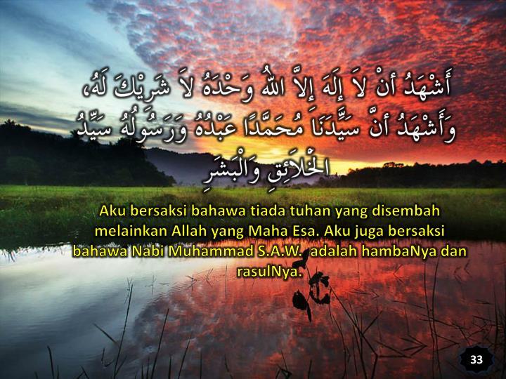 Aku bersaksi bahawa tiada tuhan yang disembah melainkan Allah yang Maha Esa. Aku juga bersaksi bahawa Nabi Muhammad S.A.W.  adalah hambaNya dan rasulNya.