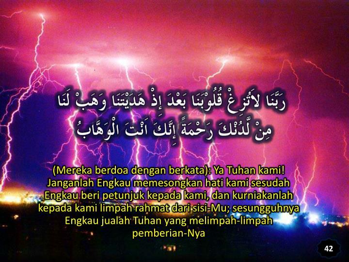 (Mereka berdoa dengan berkata): Ya Tuhan kami! Janganlah Engkau memesongkan hati kami sesudah Engkau beri petunjuk kepada kami, dan kurniakanlah kepada kami limpah rahmat dari sisi-Mu; sesungguhnya Engkau jualah Tuhan yang melimpah-limpah pemberian-Nya