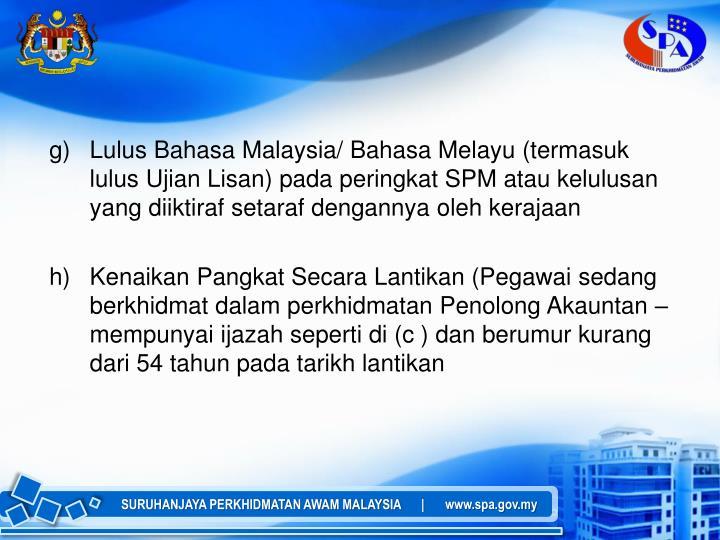 g)Lulus Bahasa Malaysia/ Bahasa Melayu (termasuk lulus Ujian Lisan) pada peringkat SPM atau kelulusan yang diiktiraf setaraf dengannya oleh kerajaan