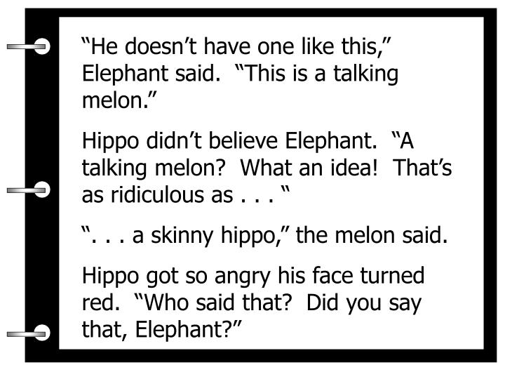 """""""He doesn't have one like this,"""" Elephant said.  """"This is a talking melon."""""""