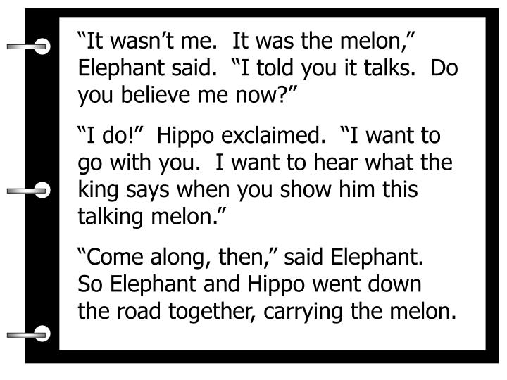 """""""It wasn't me.  It was the melon,""""  Elephant said.  """"I told you it talks.  Do you believe me now?"""""""