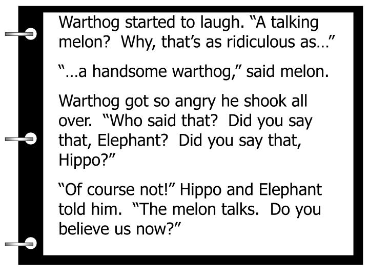 """Warthog started to laugh. """"A talking melon?  Why, that's as ridiculous as…"""""""