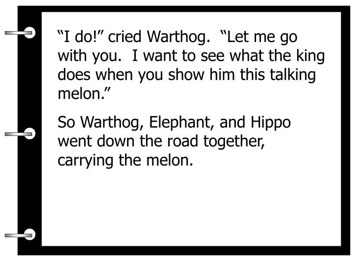 """""""I do!"""" cried Warthog.  """"Let me go with you.  I want to see what the king does when you show him this talking melon."""""""