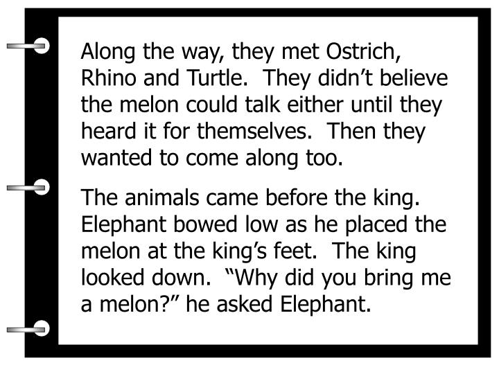 Along the way, they met Ostrich, Rhino and Turtle.  They didn't believe the melon could talk either until they heard it for themselves.  Then they wanted to come along too.
