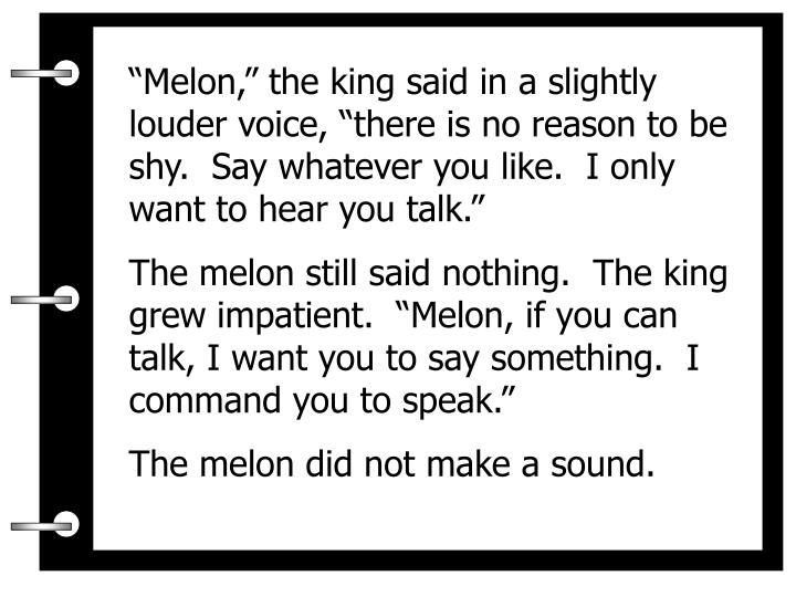 """""""Melon,"""" the king said in a slightly louder voice, """"there is no reason to be shy.  Say whatever you like.  I only want to hear you talk."""""""
