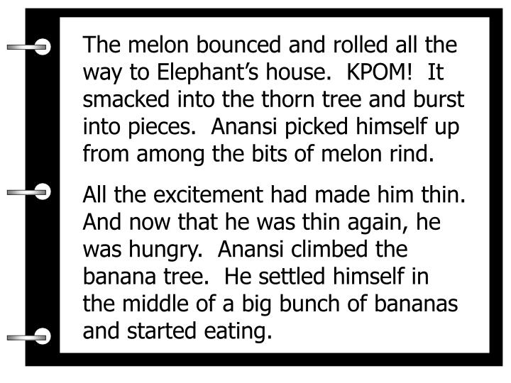 The melon bounced and rolled all the way to Elephant's house.  KPOM!  It smacked into the thorn tree and burst into pieces.  Anansi picked himself up from among the bits of melon rind.