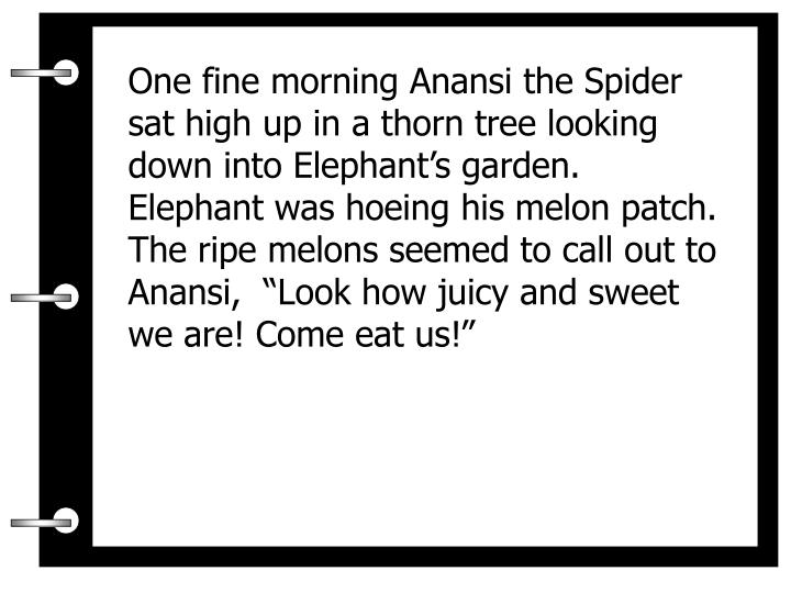 """One fine morning Anansi the Spider sat high up in a thorn tree looking down into Elephant's garden.  Elephant was hoeing his melon patch.  The ripe melons seemed to call out to Anansi,  """"Look how juicy and sweet we are! Come eat us!"""""""