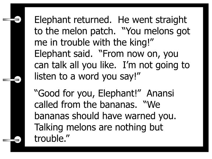 """Elephant returned.  He went straight to the melon patch.  """"You melons got me in trouble with the king!""""  Elephant said.  """"From now on, you can talk all you like.  I'm not going to listen to a word you say!"""""""