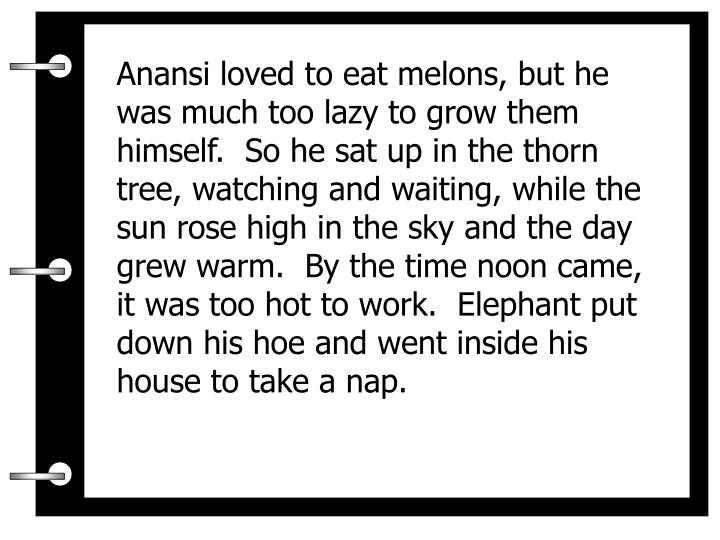 Anansi loved to eat melons, but he was much too lazy to grow them himself.  So he sat up in the thorn tree, watching and waiting, while the sun rose high in the sky and the day grew warm.  By the time noon came, it was too hot to work.  Elephant put down his hoe and went inside his house to take a nap.