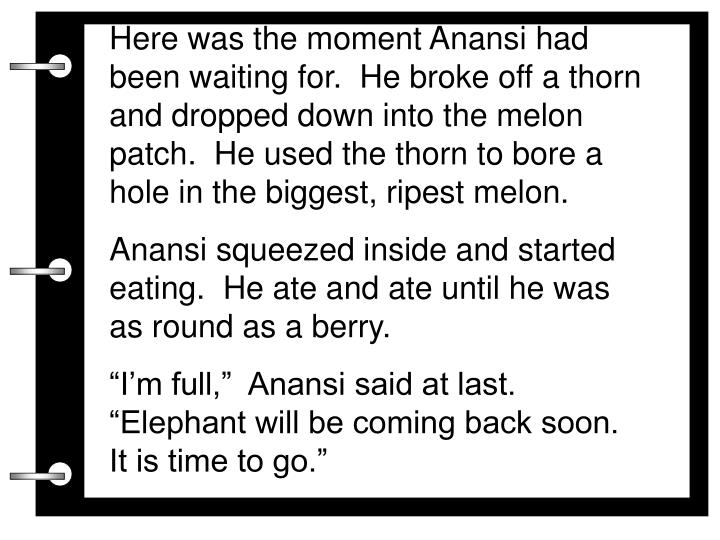 Here was the moment Anansi had been waiting for.  He broke off a thorn and dropped down into the melon patch.  He used the thorn to bore a hole in the biggest, ripest melon.