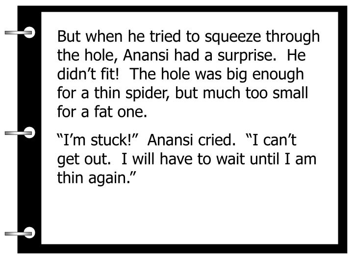 But when he tried to squeeze through the hole, Anansi had a surprise.  He didn't fit!  The hole was big enough for a thin spider, but much too small for a fat one.