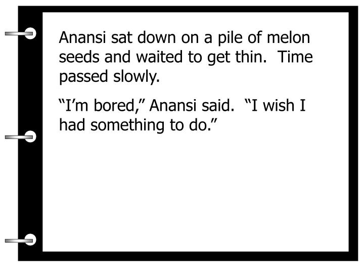 Anansi sat down on a pile of melon seeds and waited to get thin.  Time passed slowly.