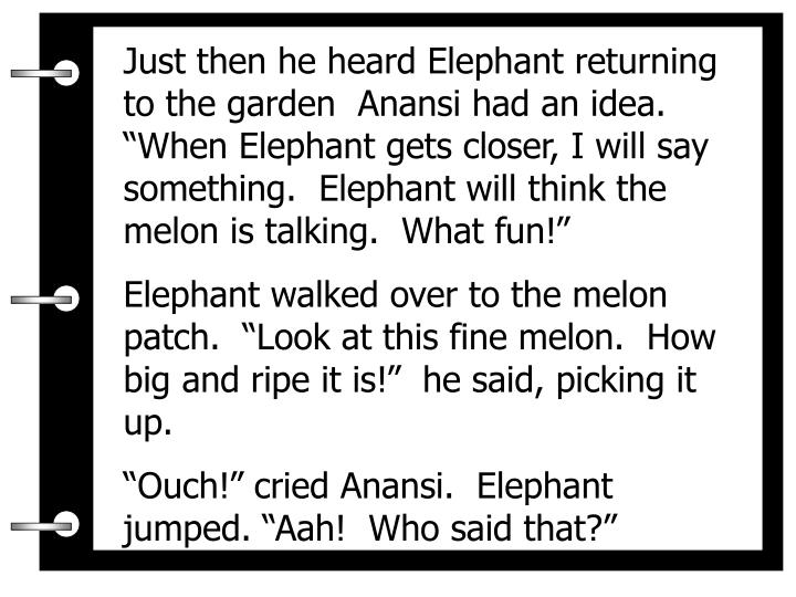 """Just then he heard Elephant returning to the garden  Anansi had an idea.  """"When Elephant gets closer, I will say something.  Elephant will think the melon is talking.  What fun!"""""""