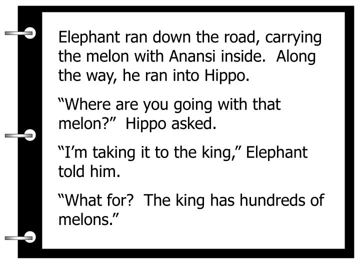 Elephant ran down the road, carrying the melon with Anansi inside.  Along the way, he ran into Hippo.