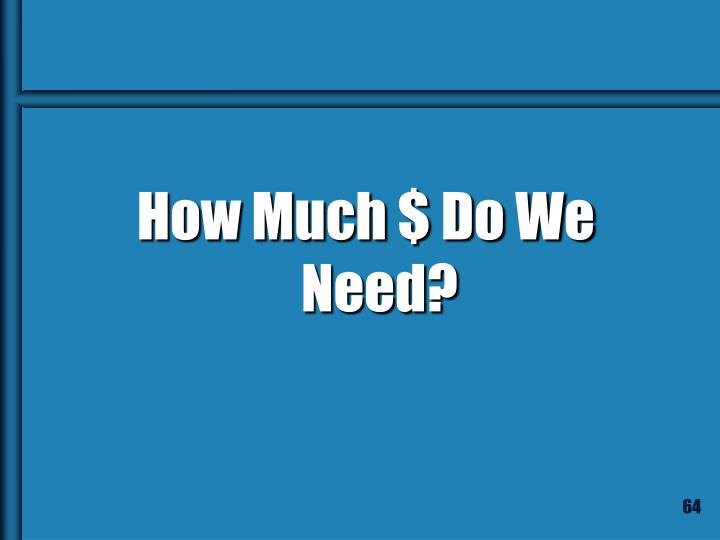 How Much $ Do We Need?