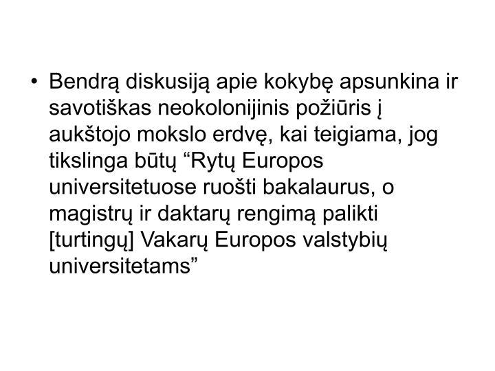"""Bendrą diskusiją apie kokybę apsunkina ir savotiškas neokolonijinis požiūris į aukštojo mokslo erdvę, kai teigiama, jog tikslinga būtų """"Rytų Europos universitetuose ruošti bakalaurus, o magistrų ir daktarų rengimą palikti [turtingų] Vakarų Europos valstybių universitetams"""""""