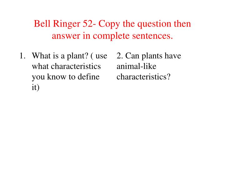 Bell Ringer 52- Copy the question then answer in complete sentences.