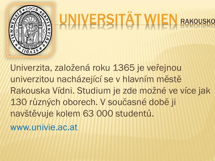 Univerzita, založená roku 1365 je veřejnou univerzitou nacházející se vhlavním městě Rakouska Vídni. Studium je zde možné ve více jak 130 různých oborech. Vsoučasné době ji navštěvuje kolem 63000 studentů.