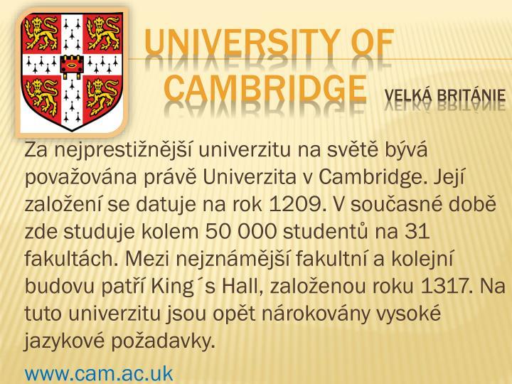 Za nejprestižnější univerzitu na světě bývá považována právě Univerzita vCambridge. Její založení se datuje na rok 1209. Vsoučasné době zde studuje kolem 50000 studentů na 31 fakultách. Mezi nejznámější fakultní a kolejní budovu patří King´s Hall, založenou roku 1317. Na tuto univerzitu jsou opět nárokovány vysoké jazykové požadavky.