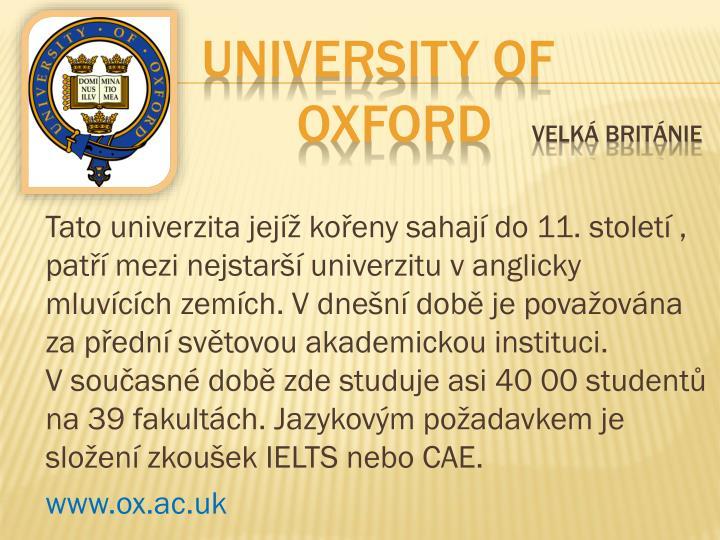 Tato univerzita jejíž kořeny sahají do 11. století , patří mezi nejstarší univerzitu vanglicky mluvících zemích. Vdnešní době je považována za přední světovou akademickou instituci. Vsoučasné době zde studuje asi 40 00 studentů na 39 fakultách. Jazykovým požadavkem je složení zkoušek IELTS nebo CAE.