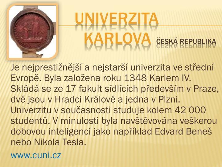 Je nejprestižnější a nejstarší univerzita ve střední Evropě. Byla založena roku 1348 Karlem IV. Skládá se ze 17 fakult sídlících především vPraze, dvě jsou vHradci Králové a jedna vPlzni. Univerzitu vsoučasnosti studuje kolem 42000 studentů. Vminulosti byla navštěvována veškerou dobovou inteligencí jako například Edvard Beneš nebo Nikola Tesla.