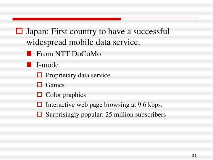 Japan: First country to have a successful widespread mobile data service.