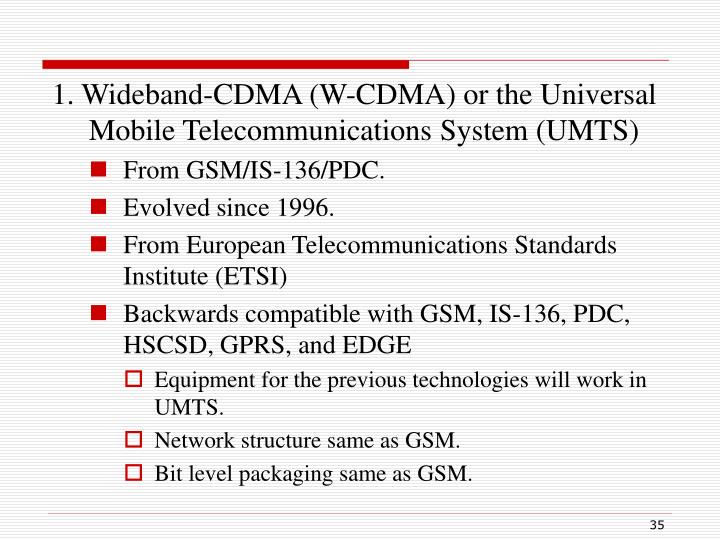 1. Wideband-CDMA (W-CDMA) or the Universal Mobile Telecommunications System (UMTS)