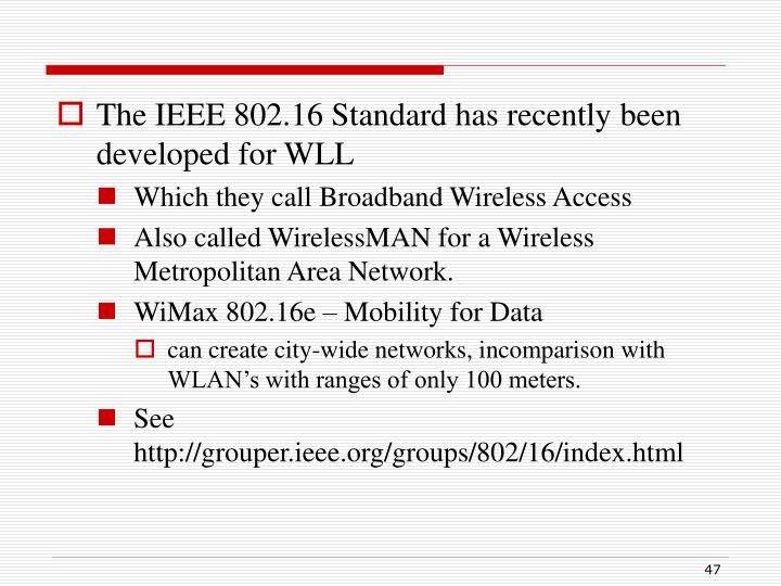 The IEEE 802.16 Standard has recently been developed for WLL