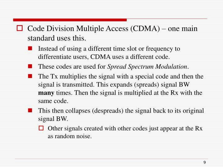 Code Division Multiple Access (CDMA) – one main standard uses this.