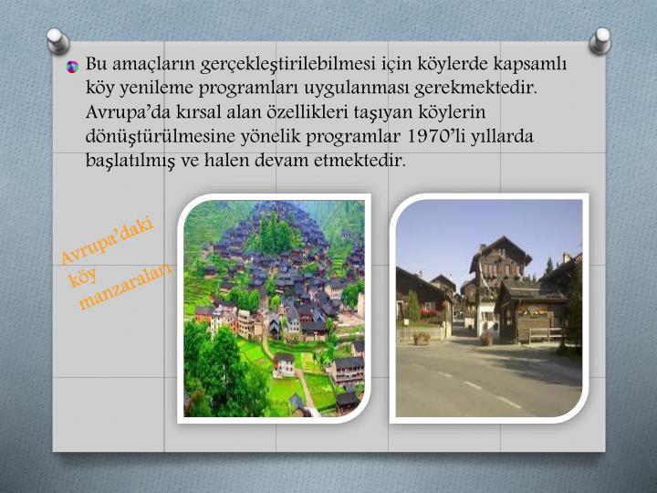 Bu amaçların gerçekleştirilebilmesi için köylerde kapsamlı köy yenileme programları uygulanması gerekmektedir. Avrupa'da kırsal alan özellikleri taşıyan köylerin dönüştürülmesine yönelik programlar 1970'li yıllarda başlatılmış ve halen devam etmektedir.