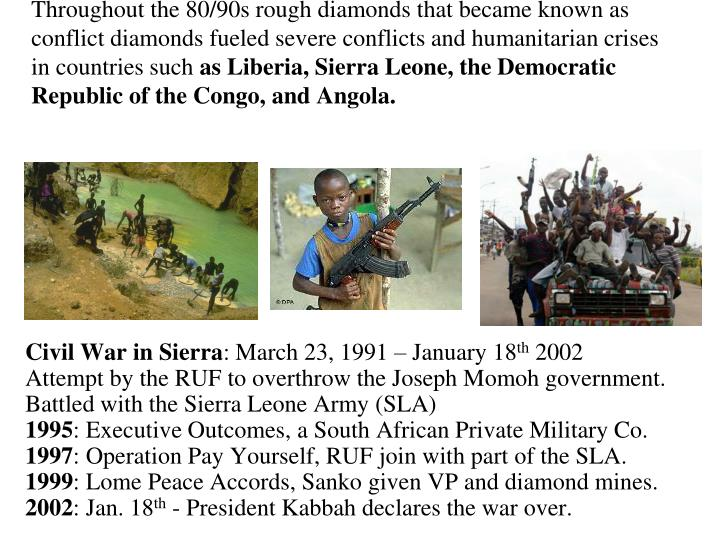 Throughout the 80/90s rough diamonds that became known as conflict diamonds fueled severe conflicts and humanitarian crises in countries such