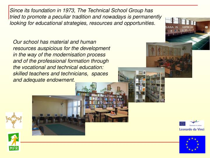 Since its foundation in 1973, The Technical School Group has tried to promote a peculiar tradition and nowadays is permanently looking for educational strategies, resources and opportunities.