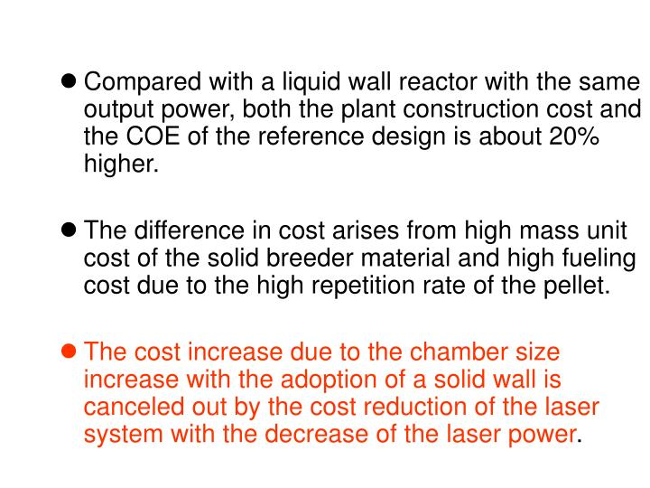 Compared with a liquid wall reactor with the same output power, both the plant construction cost and the COE of the reference design is about 20% higher.